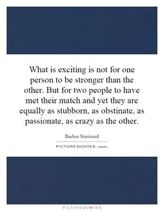 What is exciting is not for one person to be stronger than the other. But for two people to have met their match and yet they are equally as stubborn, as obstinate, as passionate, as crazy as the other. Picture Quotes.