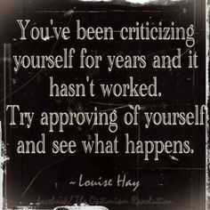 You've been criticizing yourself for years and it hasn't worked. Try approving of yourself and see what happens. - Louise Hay #quote