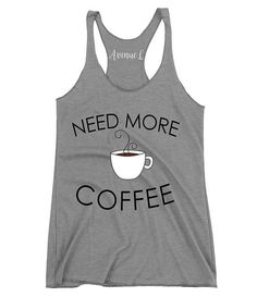 Need More Coffee Racerback Tank  Avenue L is a graphic tee company that offers a variety of tees and tanks for women and graphic tees for teens.