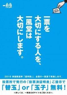 ラーメン店の一風堂が第24回参議院議員通常選挙にあわせ2016年7月10日日7月31日日の期間限定に日本国内の一風堂SHIROMARU BASEIPPUDO RAMEN EXPRESSなど系列全店で選挙割なるイベントを実施しますよ  選挙割とは選挙の際に投票所で受け取ることのできる投票済証明書を提示することで割引や特典などのサービスを受けられるというものでキャンペーン実施期間中は参院選の投票済証明書を提示した人に替玉一玉または半熟塩玉子一個のいずれかが無料でサービスされます しかも期間中は何度でも利用可能なのです  こういう社会的取り組みは素晴らしいですね  日本の未来を変えるのはあなたの一票です  そして一風堂で替玉一玉または半熟塩玉子一個を貰えるのもあなたです tags[福岡県]