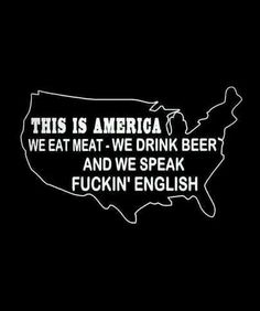 This is America,  we eat meat-we drink beer and we speak fucking english! Thank you