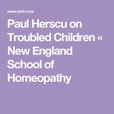 Paul Herscu on Troubled Children « New England School of Homeopathy