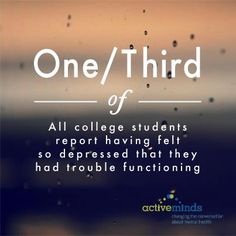 One third of all college students report having felt so depressed that they had trouble functioning. www.activeminds.org