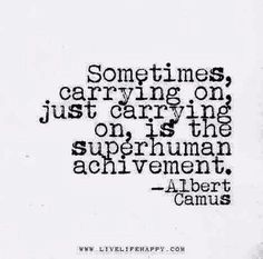 Sometimes just carrying on, just carrying on, is the superhuman achievement - Albert Camus