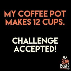 My coffee pot makes 12 cups.
