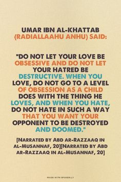 """discoverislamthings: Umar Ibn al-Khattab (radiallaahu anhu) said: """"Do not let your love be obsessive and do not let your hatred be destructive. When you love, do not go to a level of obsession as a child does with the thing he loves, and when you hate, do not hate in such a way that you want your opponent to be destroyed and doomed."""" [Narrated by Abd ar-Razzaaq in al-Musannaf, 20]"""