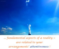 ... fundamental aspects of a #reality ~ are related to your #arrangements' #attentiveness !