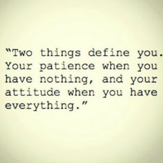 Two things define you. Your patience when you have nothing and your attitude when you have everything.