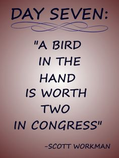 """Day 7 Quote: """"A bird in the hand is worth two in congress"""""""
