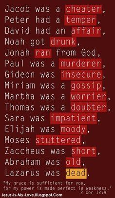 Christian Images: Jacob was a cheater, Peter had a temper, David had an affair, Noah got drunk, Jonah ran from God, Paul was a murderer, Gideon was insecure, Miriam was a gossiper, Martha was a worrier, Thomas was a doubter, Sara was impatient, Elijah was moody, Moses stuttered, Zaccheus was short, Abraham was old, and Lazarus was dead.... God doesn't call the qualified, He qualifies the CALLED! What are you called to do? Ask God, listen to what He says and then PLUG IN!!!!