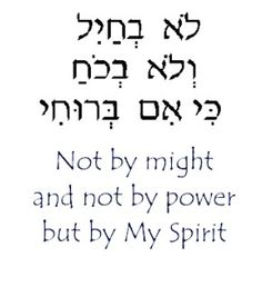 Not by might and not by power but by My Spirit. Zech 4.6