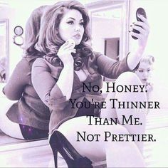 No, Honey. You're thinner that me. Not prettier.