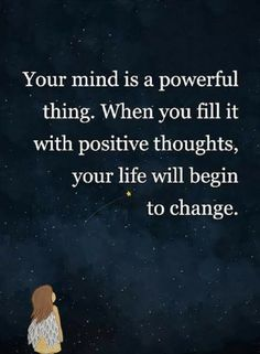 Quotes Your mind is a powerful thing. When you fill it with positive thoughts, your life will begin to change.