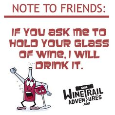 Wine Funny!  If you ask me to hold your glass of wine, I will drink it!