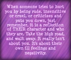 Only a dysfunctional person will intentionally hurt someone and be unkind. When someone puts you down or negatively criticizes you, or when they are rude and insensitive, it is never about you. It instead shows their character and who they are as a person. It shows their lack of self control and lack of self esteem. Walk away and leave them to deal with their own ill feelings and negativity.....