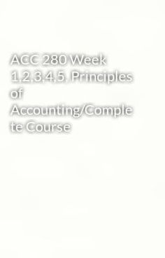acc 280 principles of accounting week Acc 280 complete course to purchase this visit following link: 280completecourse/ contact us at: support@activitymodecom acc 280 complete course.