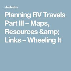Planning RV Travels Part III – Maps, Resources & Links – Wheeling It
