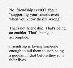 This is so true and so many friendships end because they don't want to hear the truth! So were they really true friends to began with