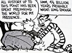 Calvin and Hobbes, DE's CLASSIC PICK of the day (10-5-14) - All history up to this point has been spent preparing the world for my presence. ...Hmm, 4 1/2 billion years probably wasn't long enough.