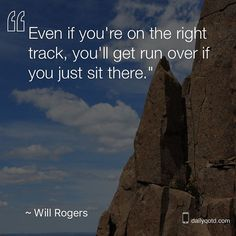 Even if you're in the right track, you'll get run over if you just sit there.