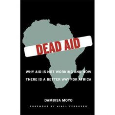 Dead Aid: Why Aid is Not Working and How There is a Better Way for Africa. A counter-argument to Jeffery Sachs' The End of Poverty. According to Dambisa Moyo, aid doesn't work. In fact, she contends that aid hurts Africa. Great Books, New Books, Books To Read, Reading Lists, Book Lists, Thought Provoking, Nonfiction, Book Worms, At Least