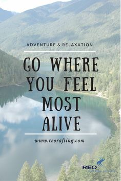 Go where you feel most alive. We love this adventure quote! Come join us for getaways filled with whitewater rafting, yoga, glamping and many other outdoor activities! Reo Rafting Resort