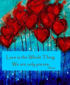 """Love is the whole thing. We are only pieces."" ~Rumi Pinned by www.drmelindadouglass.com 