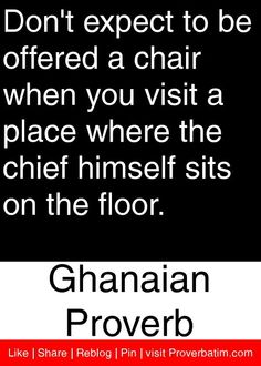 Don't expect to be offered a chair when you visit a place where the chief himself sits on the floor. - Ghanaian Proverb #proverbs #quotes