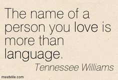 """The name of the peson You love is more than language"" ~ Tennessee Williams The Words, Tennessee Williams Quotes, Rebel, First Love, My Love, Me Quotes, Romance Quotes, Love Letters, Love Songs"