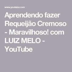 Aprendendo fazer Requeijão Cremoso - Maravilhoso! com LUIZ MELO - YouTube