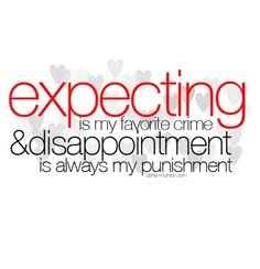 Quotes:  Disappointment is Expectation Divided by Reality  and 8 other quotations about disappointment.