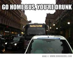 Go home bus, you are drunk.