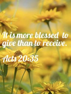 """Acts 20:35 (NIV) - Acts 20:35 (NIV) - In everything I did, I showed you that by this kind of hard work we must help the weak, remembering the words the Lord Jesus himself said: 'It is more blessed to give than to receive.' """""""
