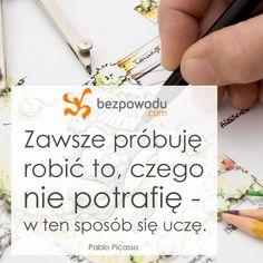 Zawsze próbuję robić to, czego nie potrafię - w ten sposób się uczę. | Pablo Picasso