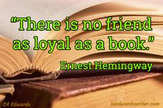 """""""There is no friend  as loyal as a book.""""   ~ Ernest Hemingway LA Edwards - laedwardswriter.com #Quotes #Books"""