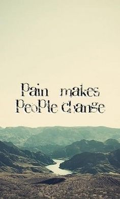 Pain makes people change Never be the one  who instills it in others...be the hero...not the heartache..