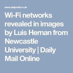 Wi-Fi networks revealed in images by Luis Hernan from Newcastle University | Daily Mail Online