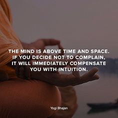 The mind is above time and space. If you decide not to complain it will immediately compensate you with intuition.