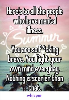 Here's to all the people who have mental illness.  You are so f*cking brave. You fight your own mind everyday. Nothing is scarier than that.