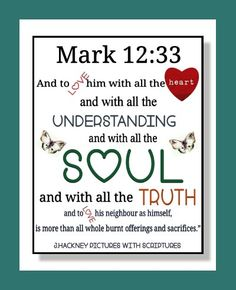 "Mark 12:33 ""And to love him with all the heart, and with all the understanding, and with all the soul, and with all the strength, and to love his neighbour as himself, is more than all whole burnt offerings and sacrifices."""