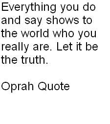 """Everything you do and say shows to the world who you really are. Let it be the truth."" Oprah"