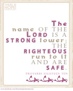 """""""The name of the Lord is a strong tower; The righteous run to it and are safe."""" Proverbs 18:10 (NKJV) #biblequote #scripture #safe #strongtower #strong #hope #encouragement #proverbs #thereishope #safe https://www.facebook.com/thereishopeinternational"""