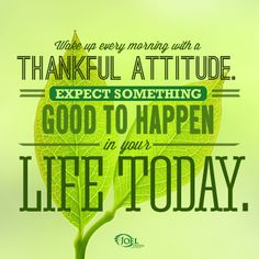 Wake up every morning with a thankful attitude, expect something good to happen in your life today.