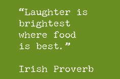 Laughter is brightest where food is best. - Irish Proverb. ~ And the Irish have corned beef. What could be better??