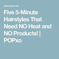 Five 5-Minute Hairstyles That Need NO Heat and NO Products! | POPxo
