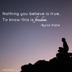 Nothing you believe is true. To know this is freedom.
