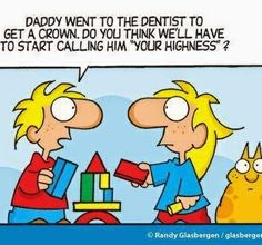 "Daddy went to the dentist to get a crown. Do you think we'll have to start calling him ""Your Highness""?    Dentaltown - Dentally Incorrect"