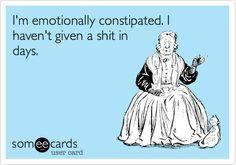 I'm emotionally constipated. I haven't given a shit in days.