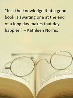 """""""Just the knowledge that a good book is awaiting one at the end of a long day makes that day happier."""" Kathleen Norris FROM: http://media-cache-ak0.pinimg.com/originals/e2/8d/76/e28d7627fd5443f7dbdbe87da133dbc4.jpg"""
