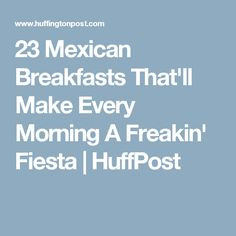 23 Mexican Breakfasts That'll Make Every Morning A Freakin' Fiesta | HuffPost